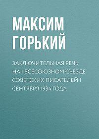 Максим Горький -Заключительная речь на I Всесоюзном съезде советских писателей 1 сентября 1934 года