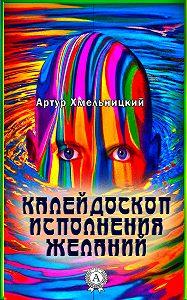 Артур Хмельницкий -Калейдоскоп исполнения желаний