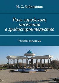 И. Байджанов -Роль городского населения вградостроительстве. Услубий қўлланма