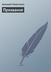 Аркадий Аверченко -Призвание