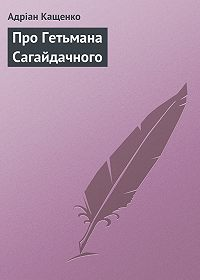 Адріан Кащенко -Про Гетьмана Сагайдачного