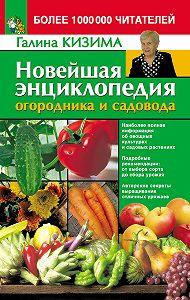 Галина Кизима - Новейшая энциклопедия огородника и садовода