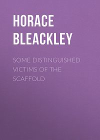 Horace Bleackley -Some Distinguished Victims of the Scaffold
