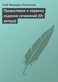 Глеб Успенский - Предисловие к первому изданию сочинений (От автора)