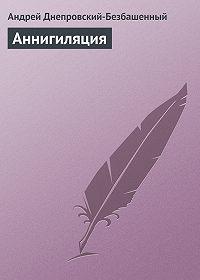 Андрей Днепровский-Безбашенный -Аннигиляция