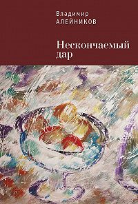 Владимир Алейников -Нескончаемый дар
