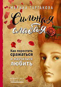 Марина Таргакова -Сильная слабая. Как перестать сражаться и научиться любить