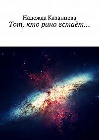 Надежда Казанцева -Тот, кто рано встаёт…