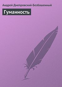 Андрей Днепровский-Безбашенный - Гуманность