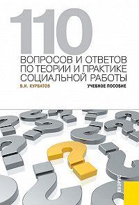 Владимир Курбатов - 110 вопросов и ответов по теории и практике социальной работы. Учебное пособие