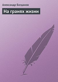 Александр Алексеевич Богданов -На гранях жизни