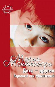 Мария Монтессори -Дети – другие. Взрослый как обвиняемый. Часть первая
