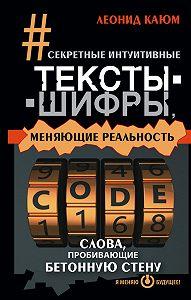 Леонид Каюм - Секретные интуитивные тексты-шифры, меняющие реальность. Слова, пробивающие бетонную стену