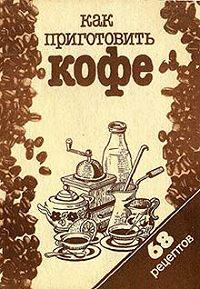 Сборник рецептов - Как приготовить кофе: 68 рецептов