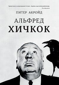 Питер Акройд -Альфред Хичкок