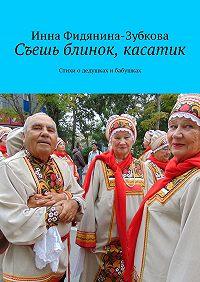 Инна Фидянина-Зубкова -Съешь блинок, касатик. Стихи о дедушках и бабушках