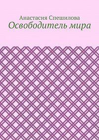 Анастасия Спешилова -Освободитель мира