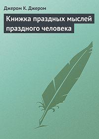 Джером К. Джером -Книжка праздных мыслей праздного человека