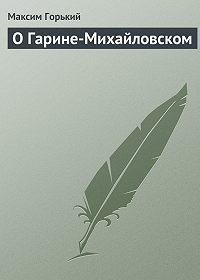 Максим Горький -О Гарине-Михайловском