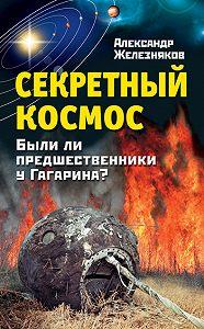 Александр Железняков - Секретный космос. Были ли предшественники у Гагарина?
