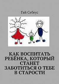 Гай Себеус -Как воспитать ребёнка, который станет заботиться о тебе в старости