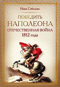 Инна Аркадьевна Соболева -Победить Наполеона. Отечественная война 1812 года