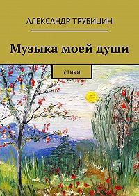 Александр Трубицин - Музыка моейдуши