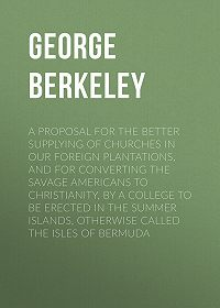 George Berkeley -A Proposal for the Better Supplying of Churches in Our Foreign Plantations, and for Converting the Savage Americans to Christianity, By a College to Be Erected in the Summer Islands, Otherwise Called the Isles of Bermuda