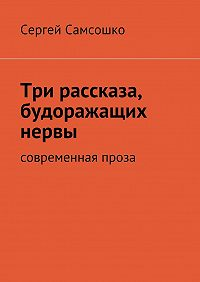 Сергей Самсошко -Три рассказа, будоражащих нервы. Современная проза