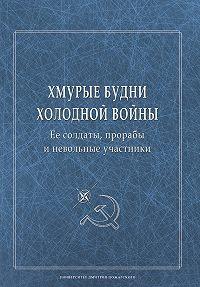 Сборник статей -Хмурые будни холодной войны. Ее солдаты, прорабы и невольные участники