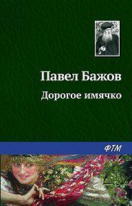 Павел Бажов -Дорогое имячко