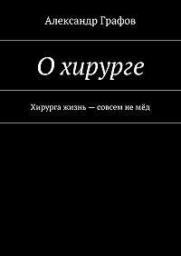 Александр Графов -Охирурге. Хирурга жизнь– совсем немёд