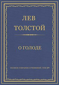 Лев Толстой -Полное собрание сочинений. Том 29. Произведения 1891–1894 гг. О голоде