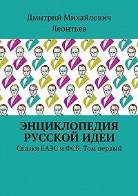 Дмитрий Леонтьев -Энциклопедия русской идеи. Сказки ЕАЭС и ФСБ. Том первый