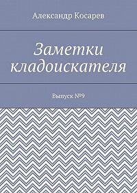 Александр Косарев -Заметки кладоискателя. Выпуск№9