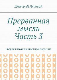 Дмитрий Луговой -Прерванная мысль. Часть 3. Сборник неоконченных произведений
