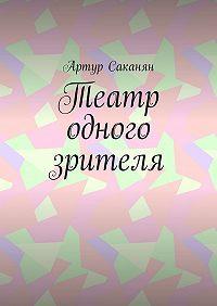 Артур Саргисович Саканян -Театр одного зрителя