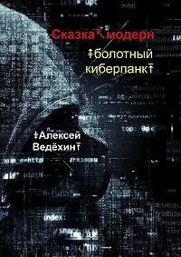 Алексей Ведёхин -Сказка-модерн. Болотный киберпанк