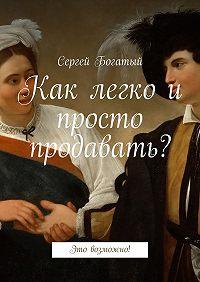 Сергей Богатый -Как легко и просто продавать? Это возможно!