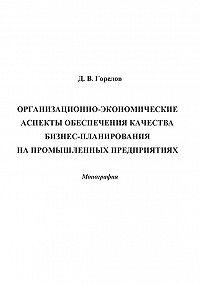 Дмитрий Горелов -Организационно-экономические аспекты обеспечения качества бизнес-планирования на промышленных предприятиях