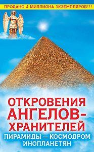 Любовь Панова -Откровения Ангелов-Хранителей. Пирамиды – космодром инопланетян