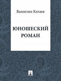 Валентин Катаев - Юношеский роман