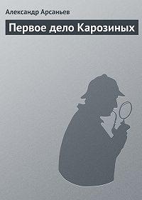 Александр Арсаньев -Первое дело Карозиных