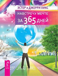 Джерри Хикс, Эстер Хикс - Навстречу мечте за 365 дней