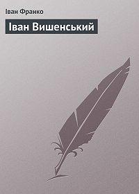 Іван Франко -Іван Вишенський