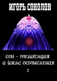 Игорь Соколов - Сон– медитация иужас осмысления. том 2