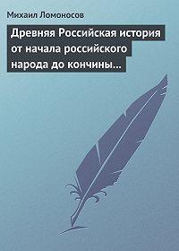 Михаил Ломоносов -Древняя Российская история от начала российского народа до кончины великого князя Ярослава Первого