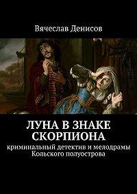 Вячеслав Денисов -Луна в знаке Скорпиона. Криминальный детектив имелодрамы Кольского полуострова