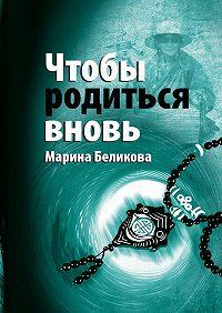 Марина Беликова -Чтобы родиться вновь