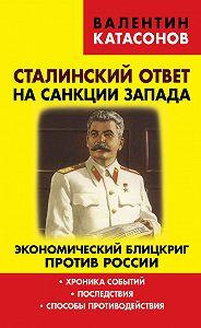 Валентин Катасонов -Сталинский ответ на санкции Запада. Экономический блицкриг против России. Хроника событий, последствия, способы противодействия